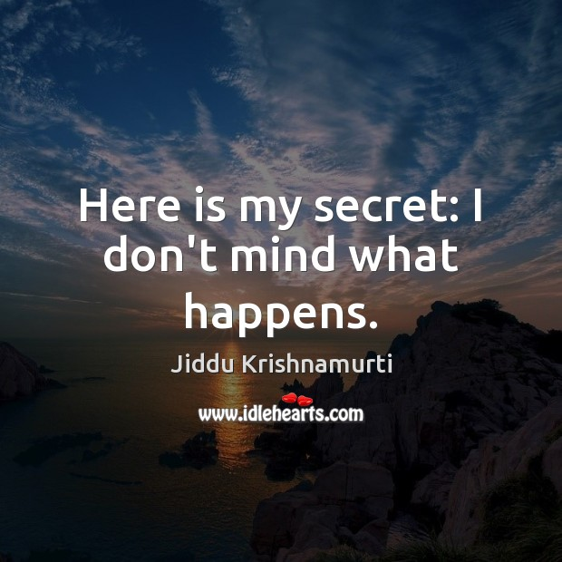 Image, Here is my secret: I don't mind what happens.