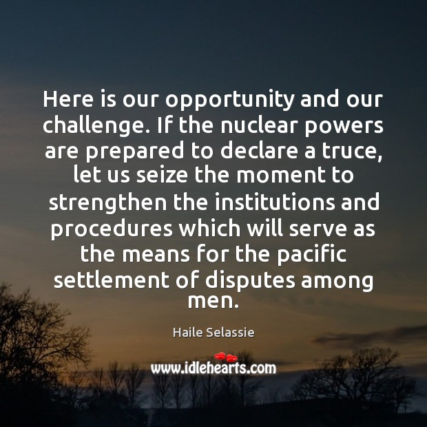 Here is our opportunity and our challenge. If the nuclear powers are Haile Selassie Picture Quote
