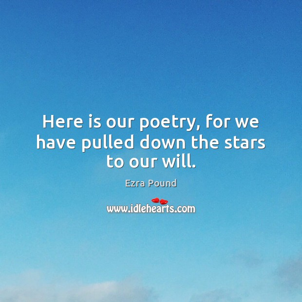 Here is our poetry, for we have pulled down the stars to our will. Ezra Pound Picture Quote