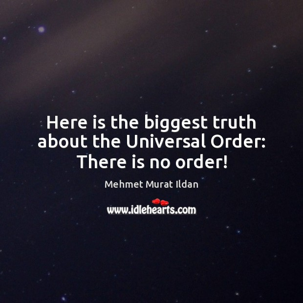 Image, Here is the biggest truth about the Universal Order: There is no order!