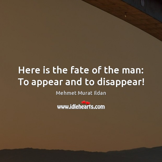 Image, Here is the fate of the man: To appear and to disappear!