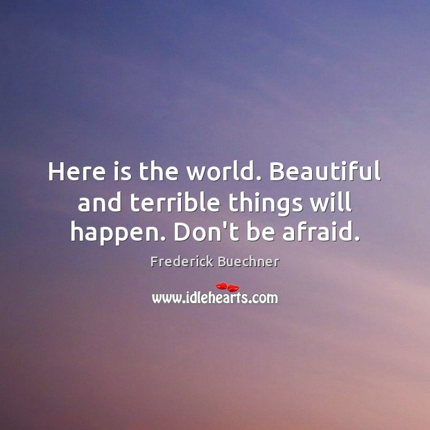 Here is the world. Beautiful and terrible things will happen. Don't be afraid. Frederick Buechner Picture Quote