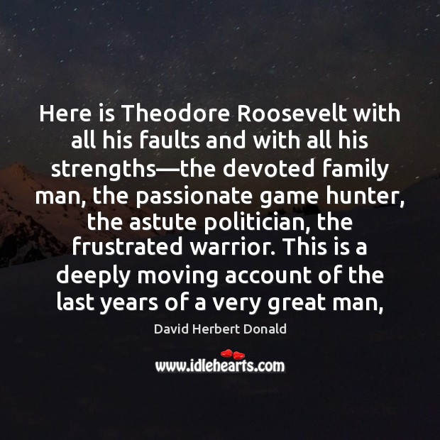 Image, Here is Theodore Roosevelt with all his faults and with all his