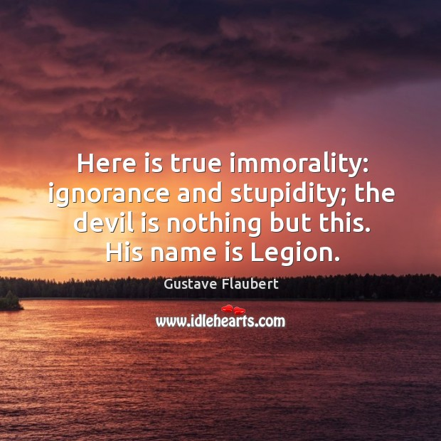 Here is true immorality: ignorance and stupidity; the devil is nothing but this. His name is legion. Image