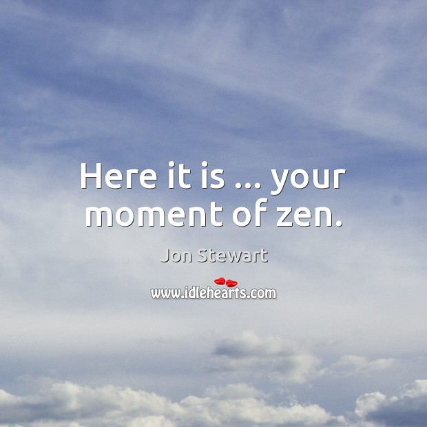 Here it is … your moment of zen. Image