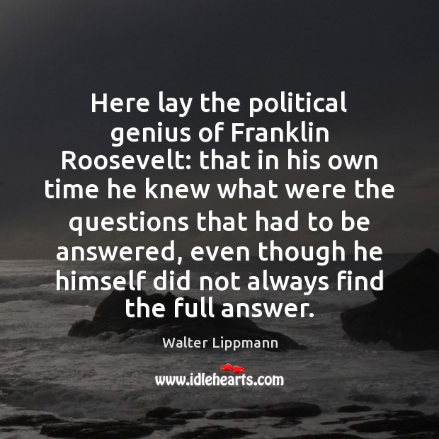 Here lay the political genius of Franklin Roosevelt: that in his own Walter Lippmann Picture Quote