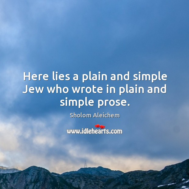 Here lies a plain and simple Jew who wrote in plain and simple prose. Sholom Aleichem Picture Quote