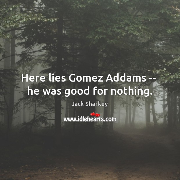 Here lies Gomez Addams —  he was good for nothing. Image