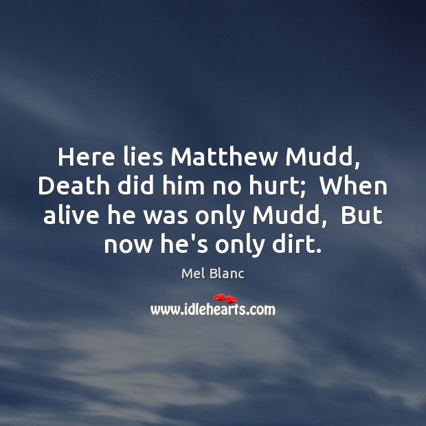 Here lies Matthew Mudd,  Death did him no hurt;  When alive he Image