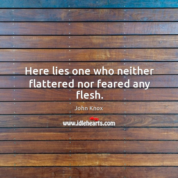 Here lies one who neither flattered nor feared any flesh. John Knox Picture Quote