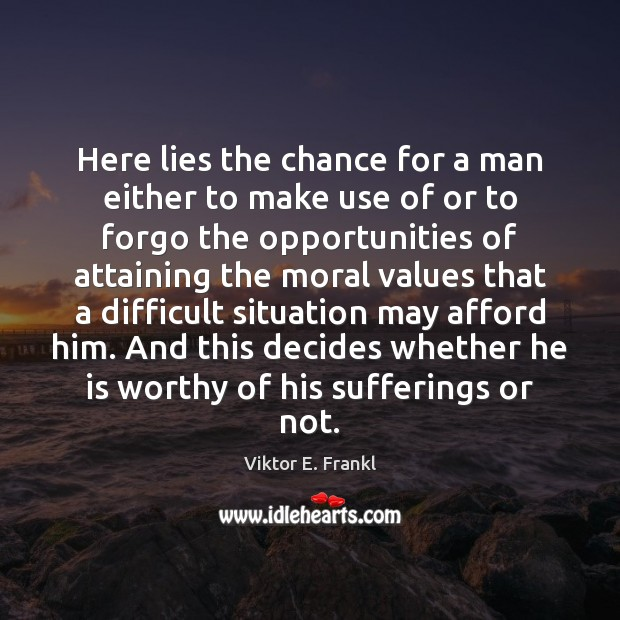 Here lies the chance for a man either to make use of Viktor E. Frankl Picture Quote