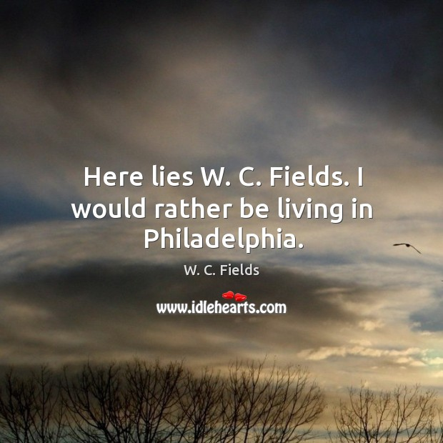 Here lies w. C. Fields. I would rather be living in philadelphia. Image