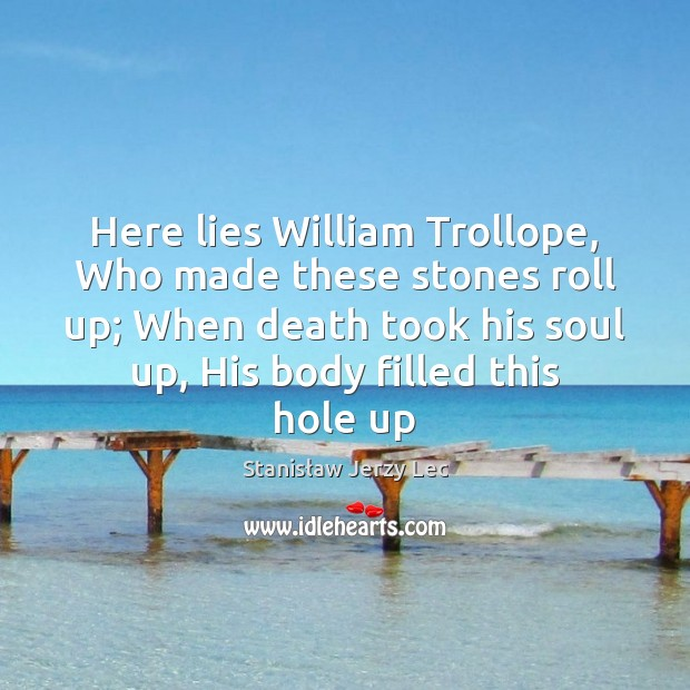 Here lies William Trollope, Who made these stones roll up; When death Stanisław Jerzy Lec Picture Quote