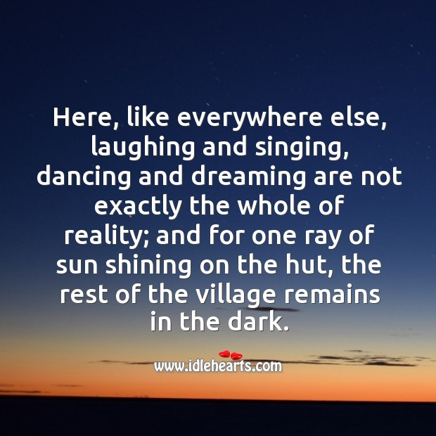 Here, like everywhere else, laughing and singing, dancing and dreaming are not exactly the whole of reality Image