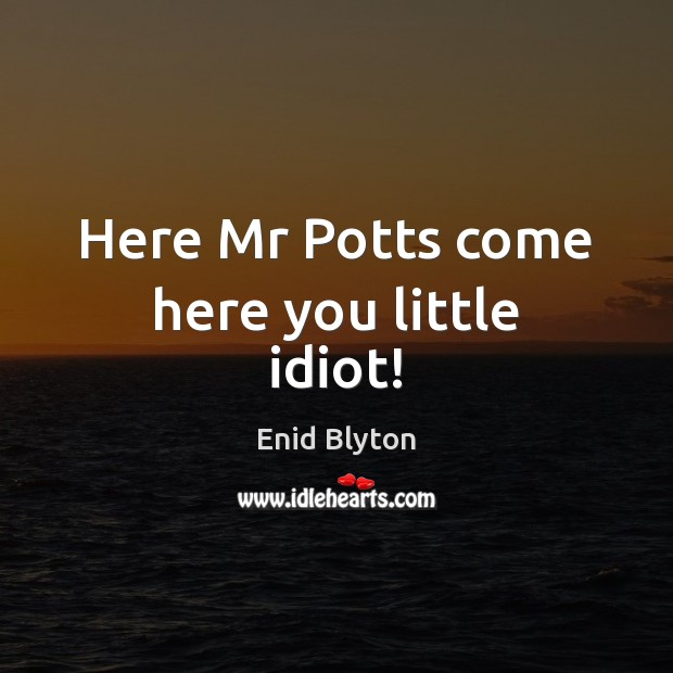 Image, Here Mr Potts come here you little idiot!