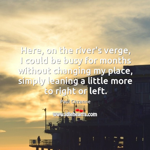 Image, Here, on the river's verge, I could be busy for months without