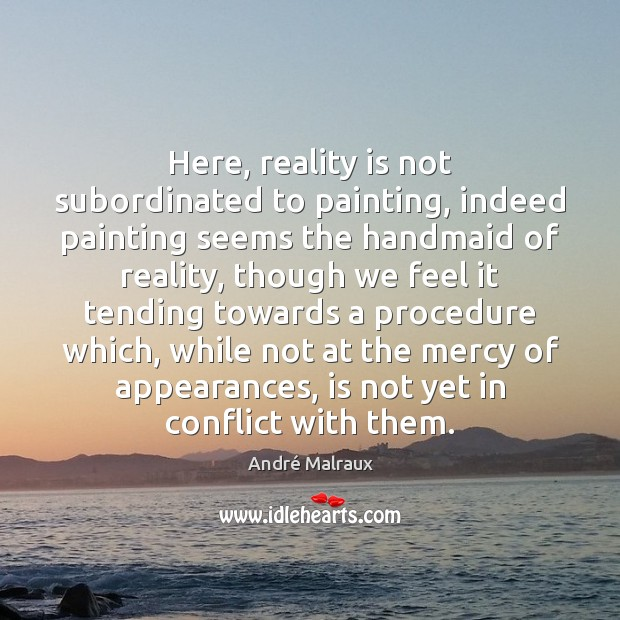 Here, reality is not subordinated to painting, indeed painting seems the handmaid Image