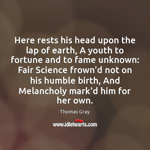 Here rests his head upon the lap of earth, A youth to Thomas Gray Picture Quote