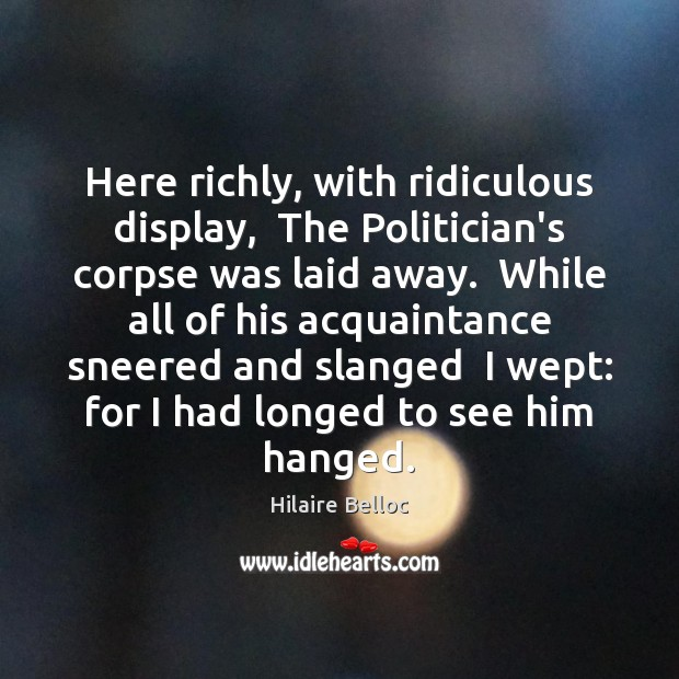 Image, Here richly, with ridiculous display,  The Politician's corpse was laid away.  While