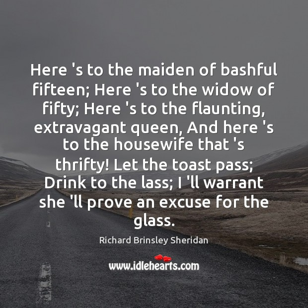 Here 's to the maiden of bashful fifteen; Here 's to the Richard Brinsley Sheridan Picture Quote