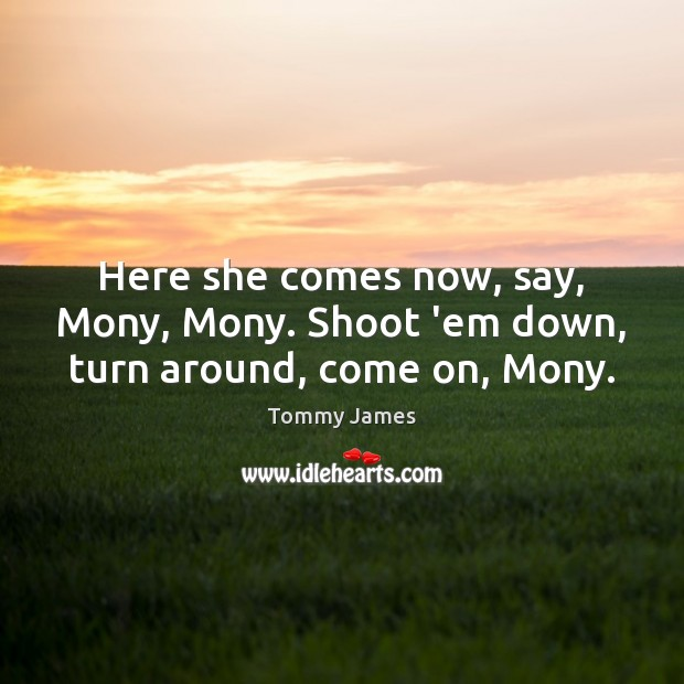 Here she comes now, say, Mony, Mony. Shoot 'em down, turn around, come on, Mony. Image