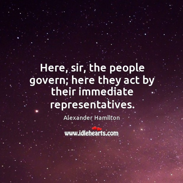 Image, Here, sir, the people govern; here they act by their immediate representatives.