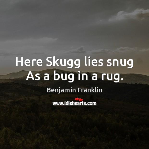 Here Skugg lies snug As a bug in a rug.