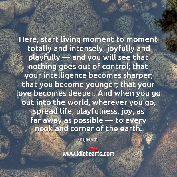 Here, start living moment to moment totally and intensely, joyfully and playfully — Rajneesh Picture Quote