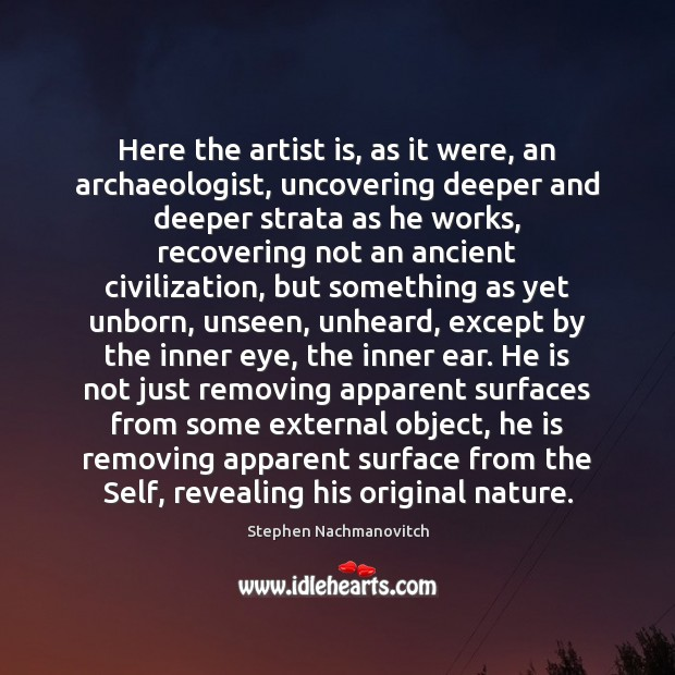 Here the artist is, as it were, an archaeologist, uncovering deeper and Image
