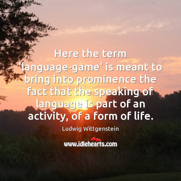 Here the term 'language-game' is meant to bring into prominence the fact Image