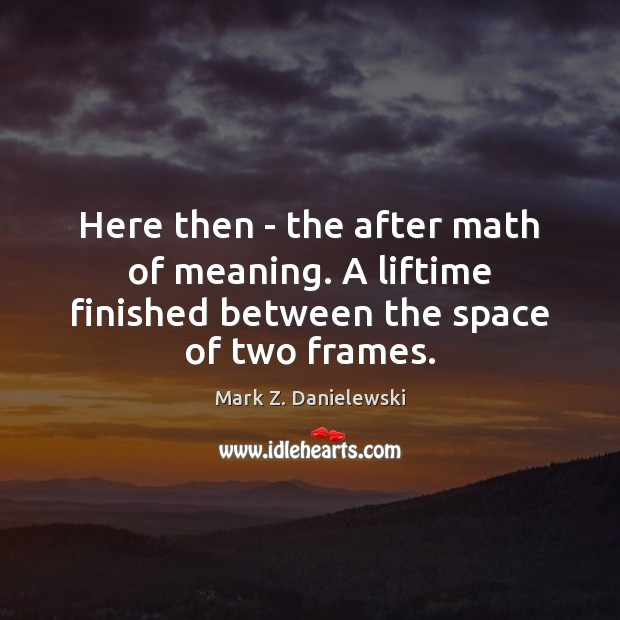 Here then – the after math of meaning. A liftime finished between the space of two frames. Mark Z. Danielewski Picture Quote