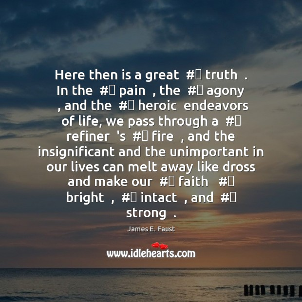 Here then is a great  # truth  . In the  # pain  , the  # agony  , and James E. Faust Picture Quote