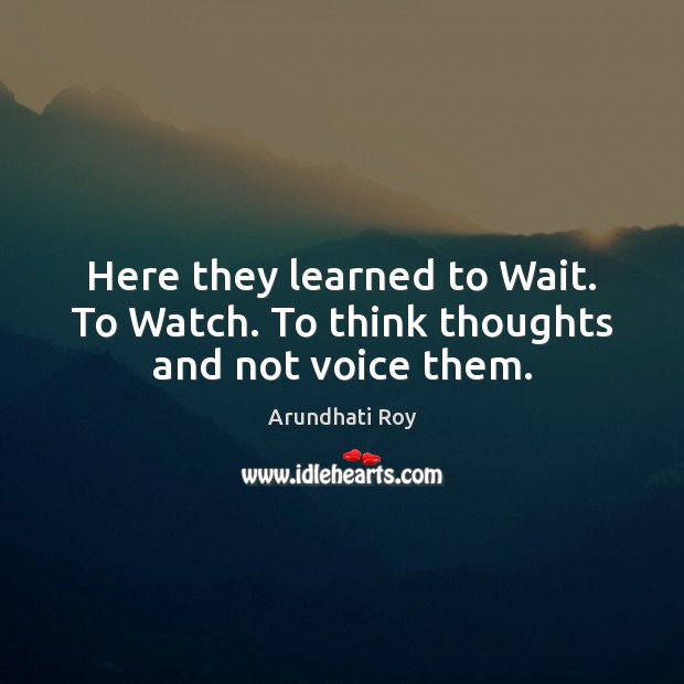Here they learned to Wait. To Watch. To think thoughts and not voice them. Image
