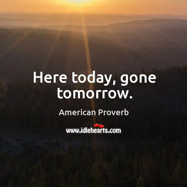 Here today, gone tomorrow. American Proverbs Image