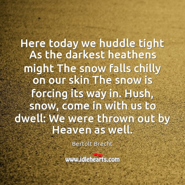 Here today we huddle tight As the darkest heathens might The snow Bertolt Brecht Picture Quote