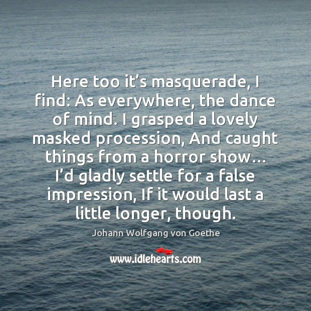 Here too it's masquerade, I find: As everywhere, the dance of Johann Wolfgang von Goethe Picture Quote