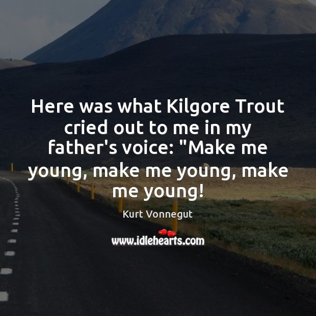 Here was what Kilgore Trout cried out to me in my father's Image