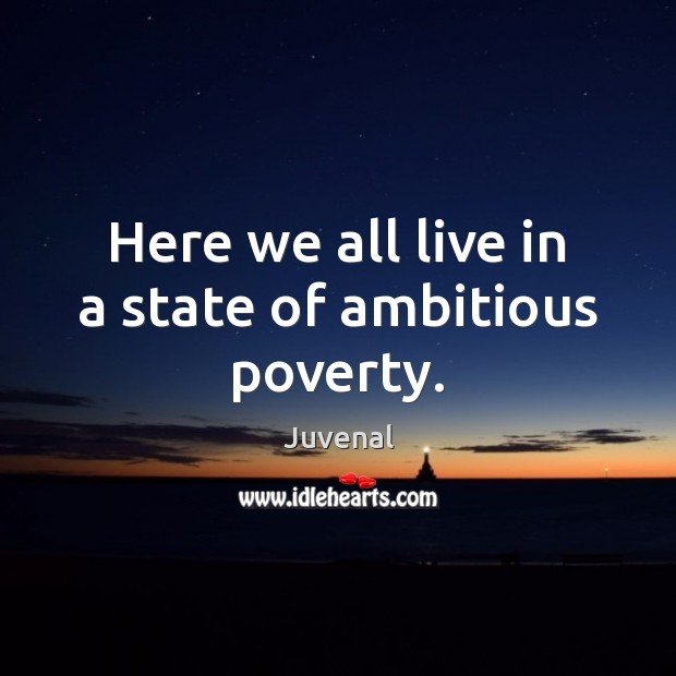 Here we all live in a state of ambitious poverty. Image