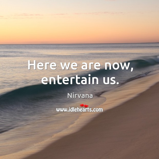 Here we are now, entertain us. Nirvana Picture Quote