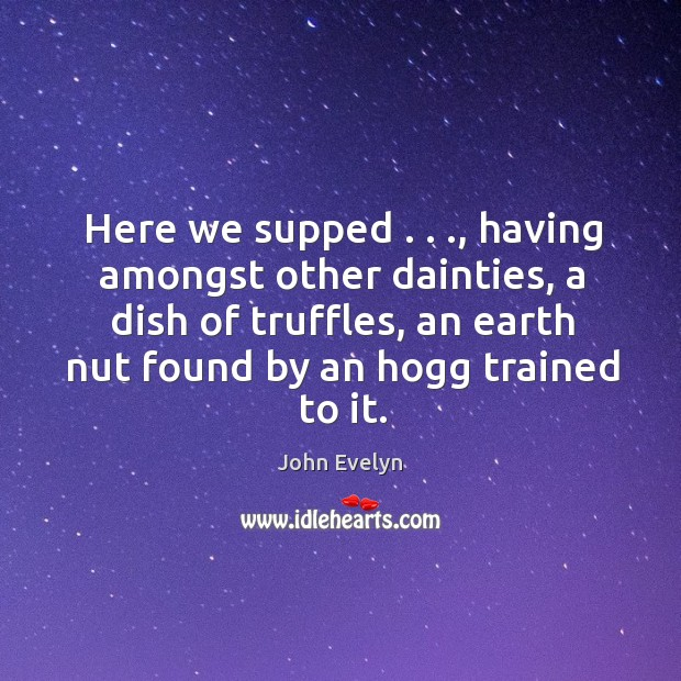 Here we supped . . ., having amongst other dainties, a dish of truffles, an John Evelyn Picture Quote