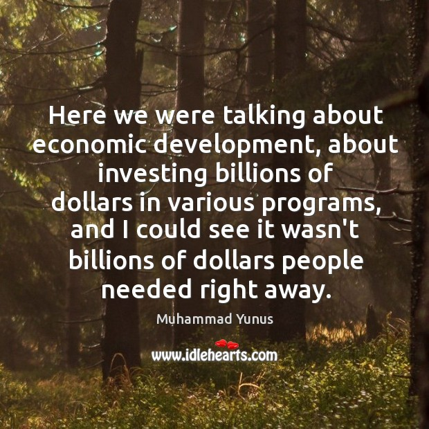 Here we were talking about economic development, about investing billions of dollars Image