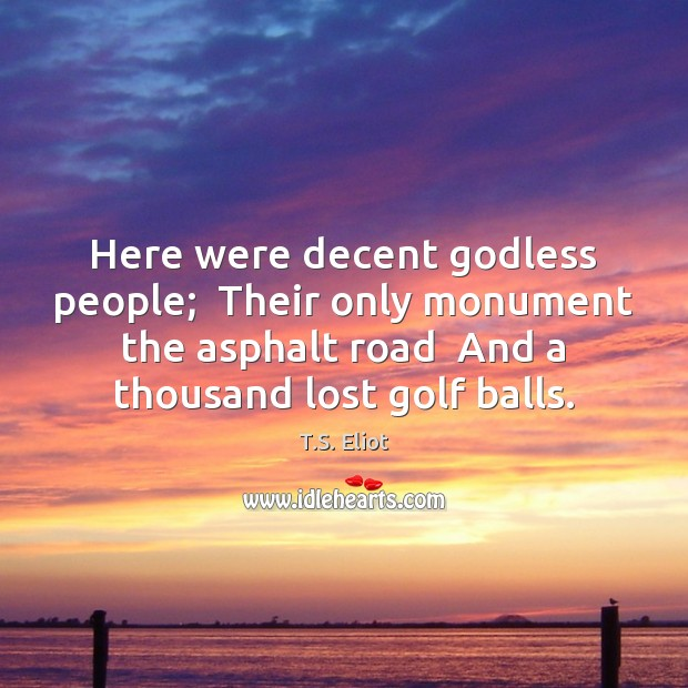 Image, Here were decent godless people;  Their only monument the asphalt road  And