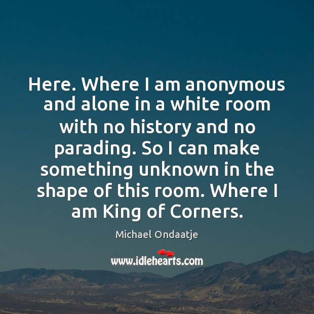 Here. Where I am anonymous and alone in a white room with Michael Ondaatje Picture Quote