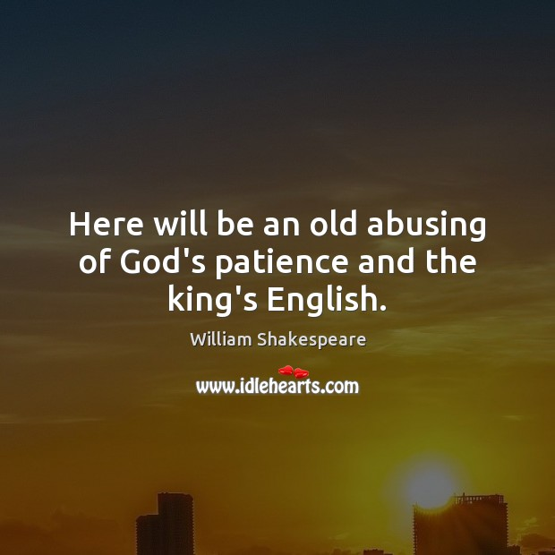 Here will be an old abusing of God's patience and the king's English. William Shakespeare Picture Quote