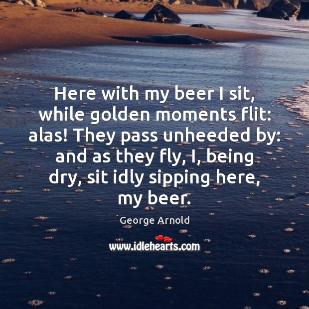 Here with my beer I sit, while golden moments flit: alas! They Image