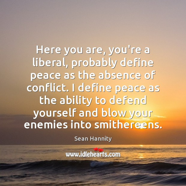 Here you are, you're a liberal, probably define peace as the absence Sean Hannity Picture Quote