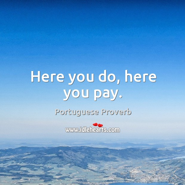 Here you do, here you pay. Portuguese Proverbs Image