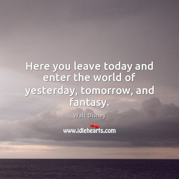 Here you leave today and enter the world of yesterday, tomorrow, and fantasy. Image