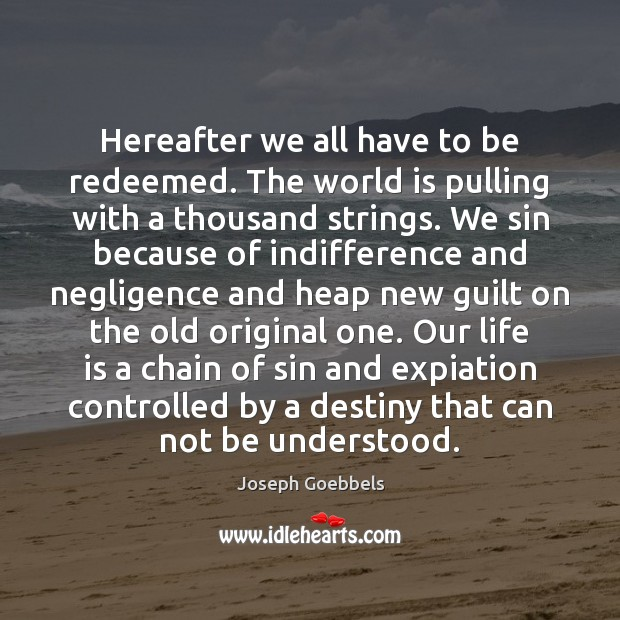 Hereafter we all have to be redeemed. The world is pulling with Joseph Goebbels Picture Quote