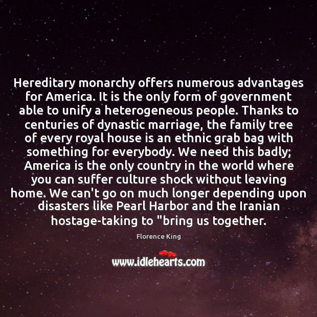Hereditary monarchy offers numerous advantages for America. It is the only form Florence King Picture Quote